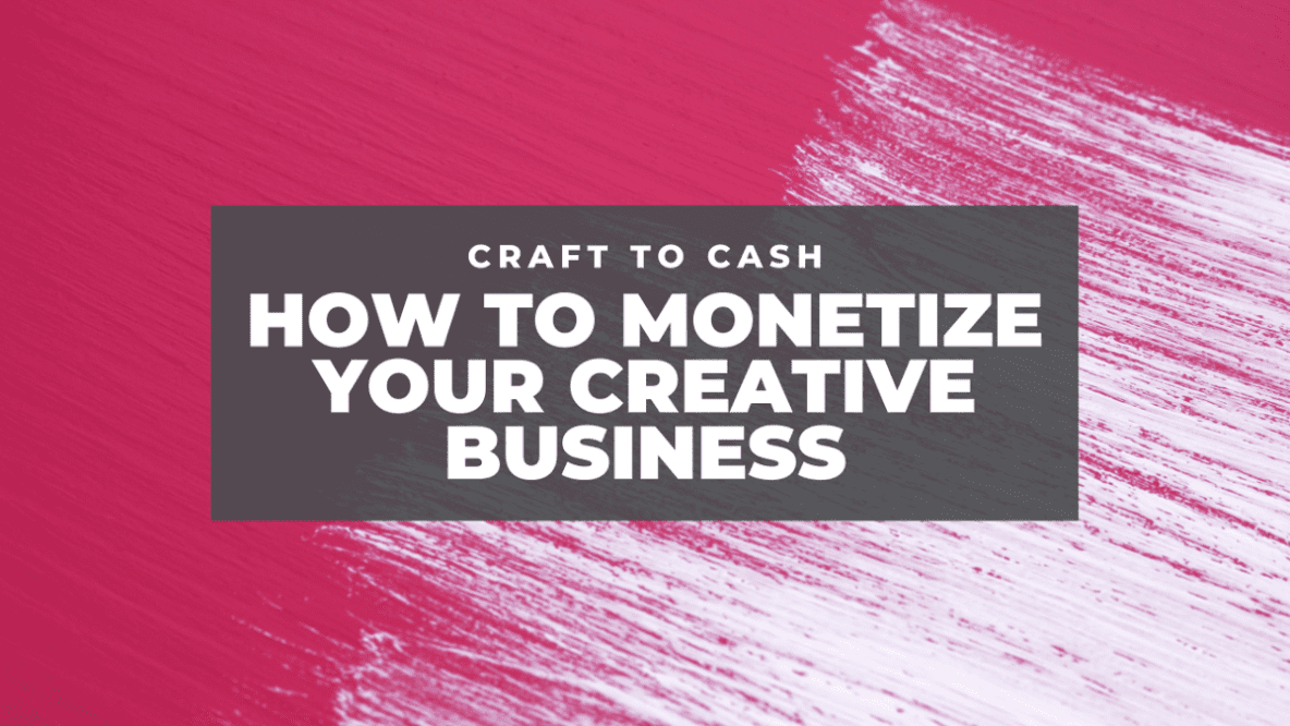 Craft to Cash - How to Monetize Your Creative Business